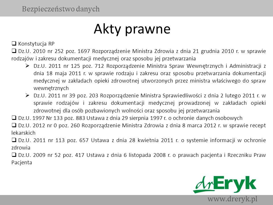 Akty prawne Bezpieczeństwo danych www.dreryk.pl Konstytucja RP Dz.U. 2010 nr 252 poz. 1697 Rozporządzenie Ministra Zdrowia z dnia 21 grudnia 2010 r. w