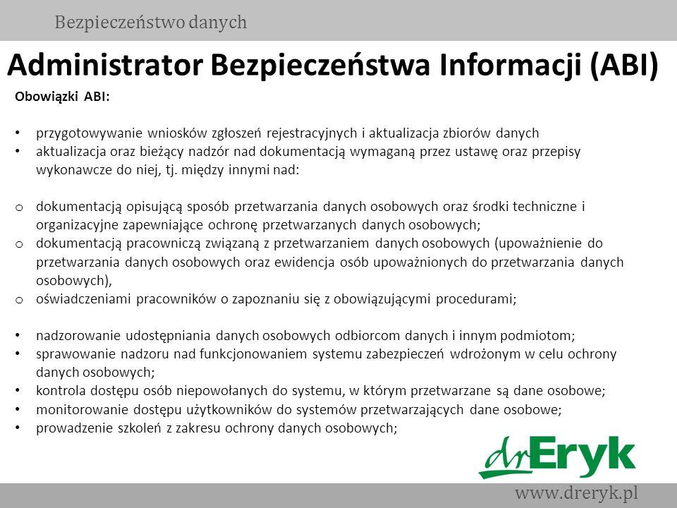 Administrator Bezpieczeństwa Informacji (ABI) Bezpieczeństwo danych www.dreryk.pl Obowiązki ABI: przygotowywanie wniosków zgłoszeń rejestracyjnych i a