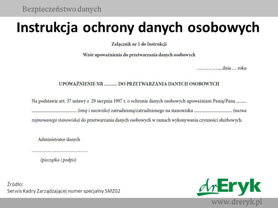 Instrukcja ochrony danych osobowych Bezpieczeństwo danych www.dreryk.pl Źródło: Serwis Kadry Zarządzającej numer specjalny SMZ02
