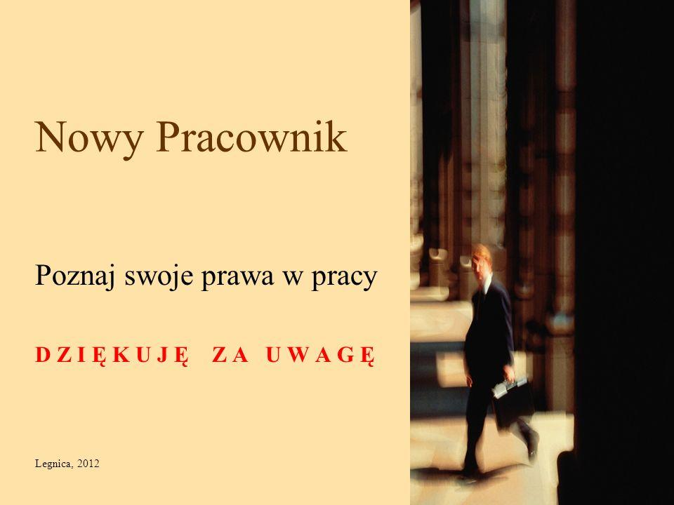 Nowy Pracownik Poznaj swoje prawa w pracy D Z I Ę K U J Ę Z A U W A G Ę Legnica, 2012