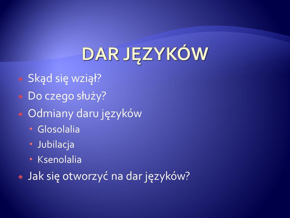 Skąd się wziął? Do czego służy? Odmiany daru języków Glosolalia Jubilacja Ksenolalia Jak się otworzyć na dar języków?