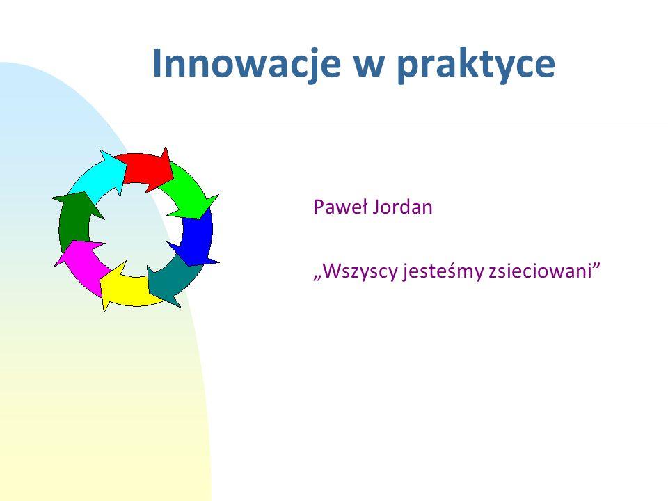 Innowacje w praktyce Paweł Jordan Wszyscy jesteśmy zsieciowani