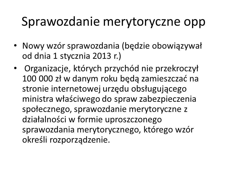 Sprawozdanie merytoryczne opp Nowy wzór sprawozdania (będzie obowiązywał od dnia 1 stycznia 2013 r.) Organizacje, których przychód nie przekroczył 100 000 zł w danym roku będą zamieszczać na stronie internetowej urzędu obsługującego ministra właściwego do spraw zabezpieczenia społecznego, sprawozdanie merytoryczne z działalności w formie uproszczonego sprawozdania merytorycznego, którego wzór określi rozporządzenie.