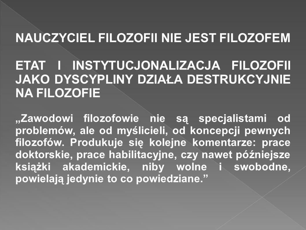 NAUCZYCIEL FILOZOFII NIE JEST FILOZOFEM ETAT I INSTYTUCJONALIZACJA FILOZOFII JAKO DYSCYPLINY DZIAŁA DESTRUKCYJNIE NA FILOZOFIE Zawodowi filozofowie ni
