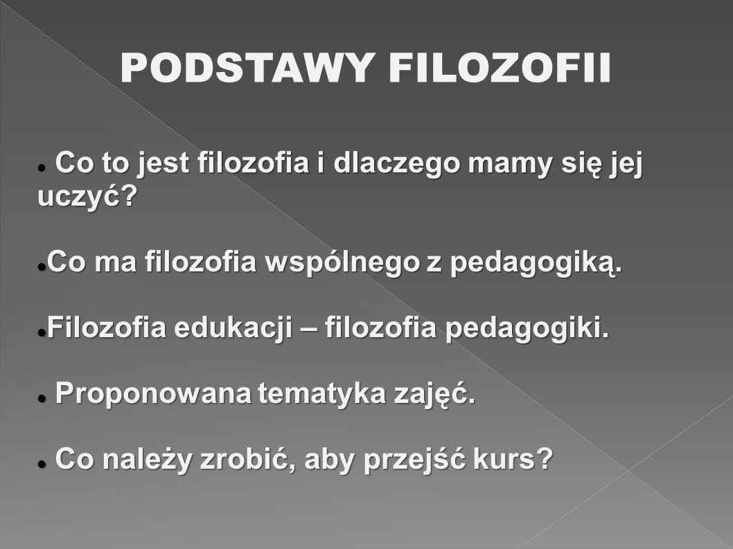 PODSTAWY FILOZOFII Co to jest filozofia i dlaczego mamy się jej uczyć? Co ma filozofia wspólnego z pedagogiką. Co ma filozofia wspólnego z pedagogiką.