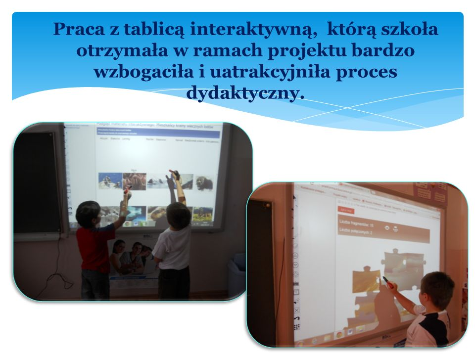 Praca z tablicą interaktywną, którą szkoła otrzymała w ramach projektu bardzo wzbogaciła i uatrakcyjniła proces dydaktyczny.