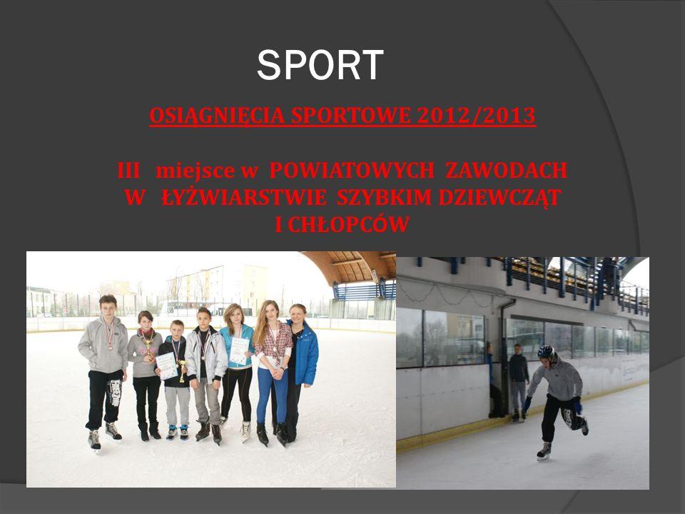 SPORT OSIĄGNIĘCIA SPORTOWE 2012/2013 III miejsce w POWIATOWYCH ZAWODACH W ŁYŻWIARSTWIE SZYBKIM DZIEWCZĄT I CHŁOPC Ó W