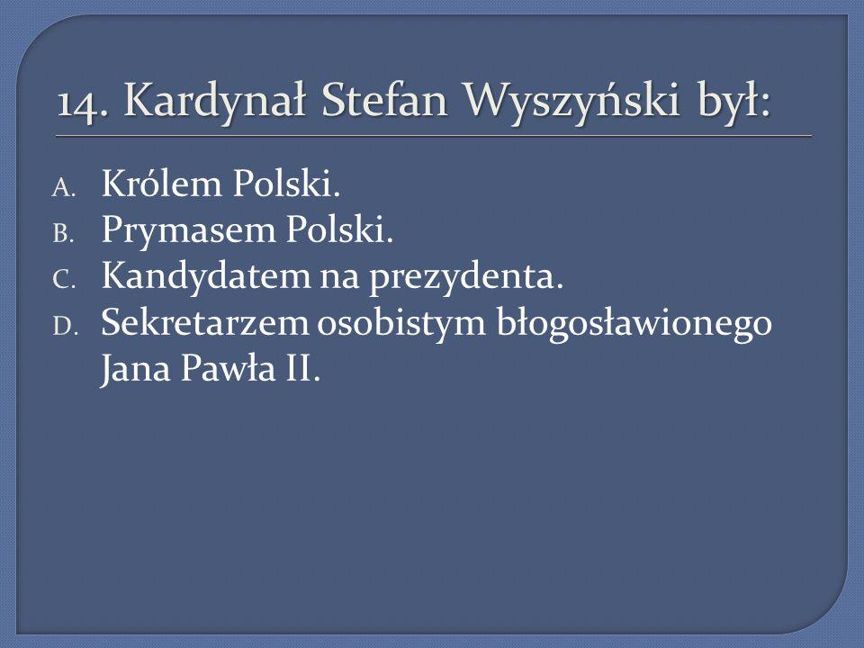 14. Kardynał Stefan Wyszyński był: A. Królem Polski. B. Prymasem Polski. C. Kandydatem na prezydenta. D. Sekretarzem osobistym błogosławionego Jana Pa