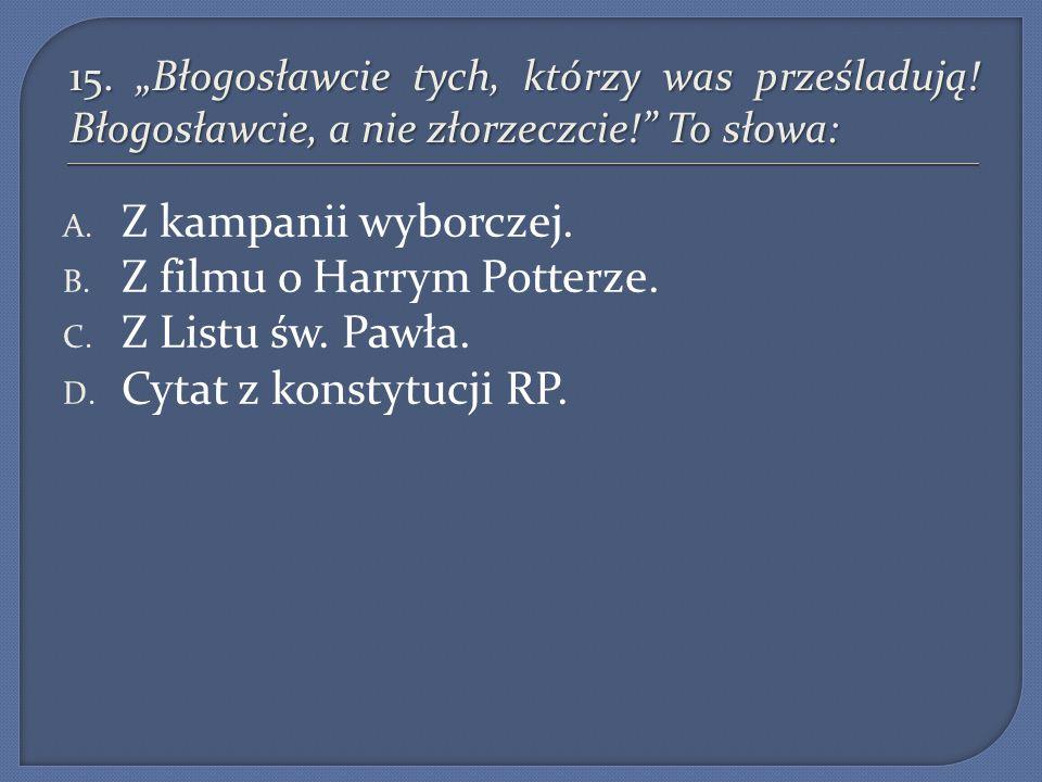 15. Błogosławcie tych, którzy was prześladują! Błogosławcie, a nie złorzeczcie! To słowa: A. Z kampanii wyborczej. B. Z filmu o Harrym Potterze. C. Z