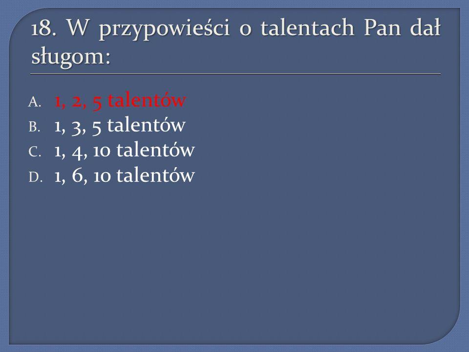 18. W przypowieści o talentach Pan dał sługom: A. 1, 2, 5 talentów B. 1, 3, 5 talentów C. 1, 4, 10 talentów D. 1, 6, 10 talentów