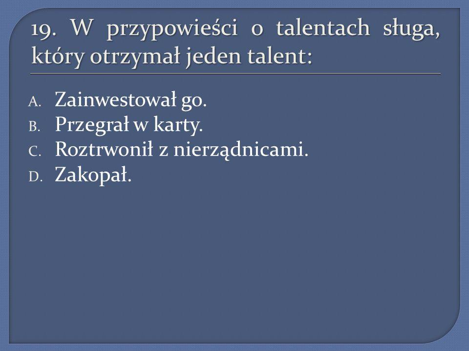 19. W przypowieści o talentach sługa, który otrzymał jeden talent: A. Zainwestował go. B. Przegrał w karty. C. Roztrwonił z nierządnicami. D. Zakopał.
