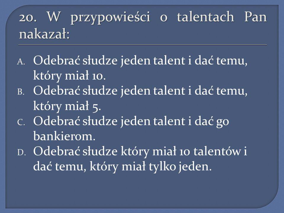 20. W przypowieści o talentach Pan nakazał: A. Odebrać słudze jeden talent i dać temu, który miał 10. B. Odebrać słudze jeden talent i dać temu, który