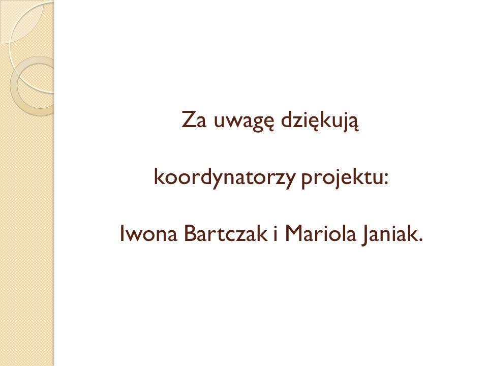 Za uwagę dziękują koordynatorzy projektu: Iwona Bartczak i Mariola Janiak.