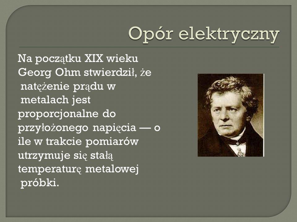 Na pocz ą tku XIX wieku Georg Ohm stwierdzi ł, ż e nat ęż enie pr ą du w metalach jest proporcjonalne do przy ł o ż onego napi ę cia o ile w trakcie p