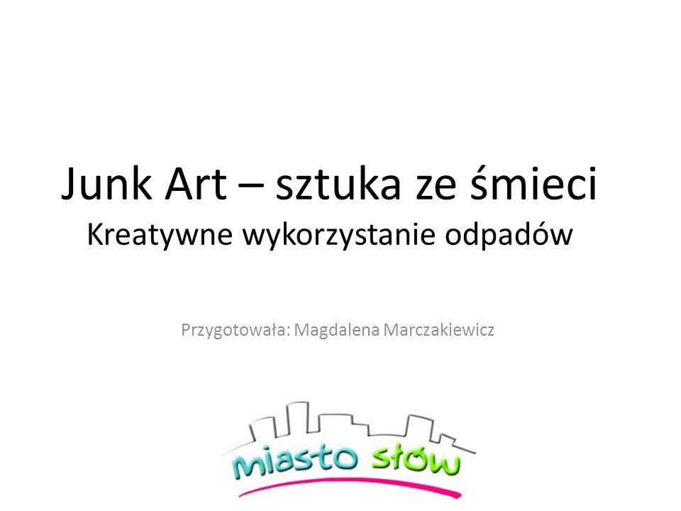 Junk Art – sztuka ze śmieci Kreatywne wykorzystanie odpadów Przygotowała: Magdalena Marczakiewicz