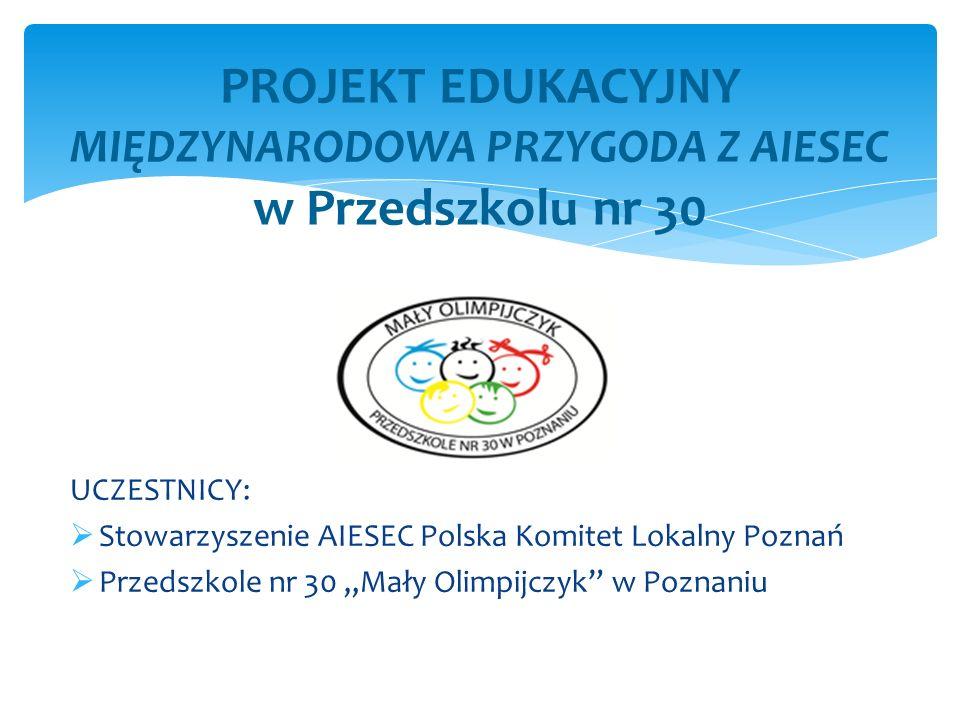 UCZESTNICY: Stowarzyszenie AIESEC Polska Komitet Lokalny Poznań Przedszkole nr 30 Mały Olimpijczyk w Poznaniu PROJEKT EDUKACYJNY MIĘDZYNARODOWA PRZYGO