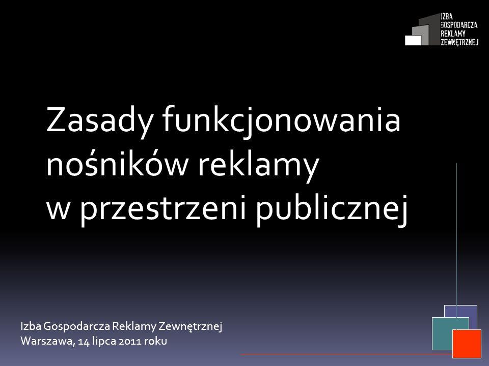 Zasady funkcjonowania nośników reklamy w przestrzeni publicznej Izba Gospodarcza Reklamy Zewnętrznej Warszawa, 14 lipca 2011 roku