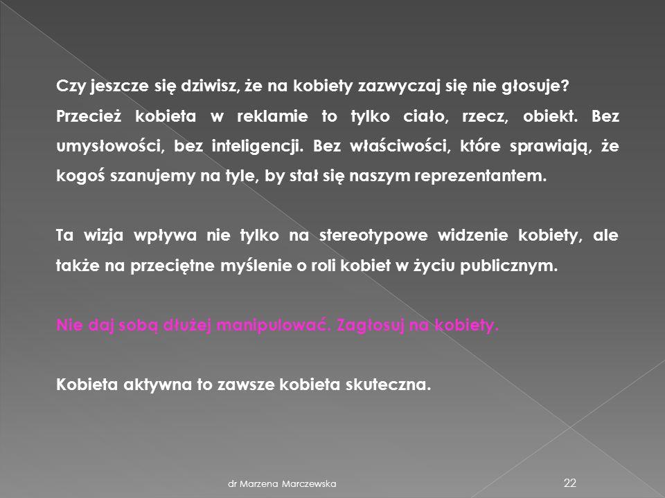 dr Marzena Marczewska 22 Czy jeszcze się dziwisz, że na kobiety zazwyczaj się nie głosuje? Przecież kobieta w reklamie to tylko ciało, rzecz, obiekt.