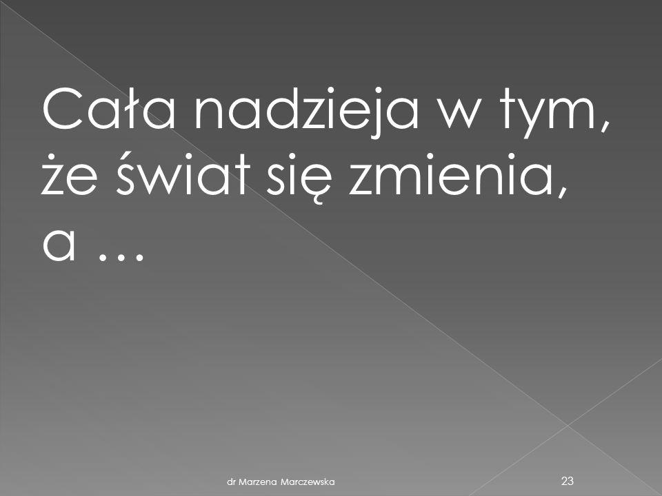 dr Marzena Marczewska 23 Cała nadzieja w tym, że świat się zmienia, a …