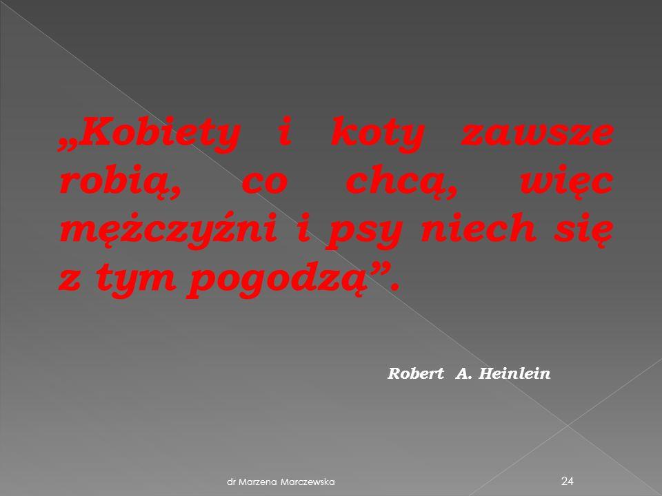 dr Marzena Marczewska 24 Kobiety i koty zawsze robią, co chcą, więc mężczyźni i psy niech się z tym pogodzą. Robert A. Heinlein