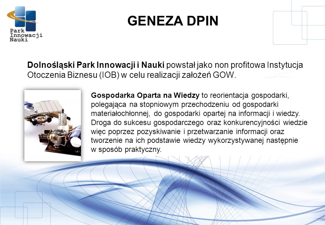 GENEZA DPIN Dolnośląski Park Innowacji i Nauki powstał jako non profitowa Instytucja Otoczenia Biznesu (IOB) w celu realizacji założeń GOW.