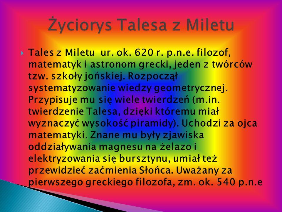 Tales z Miletu ur. ok. 620 r. p.n.e. filozof, matematyk i astronom grecki, jeden z twórców tzw. szkoły jońskiej. Rozpoczął systematyzowanie wiedzy geo