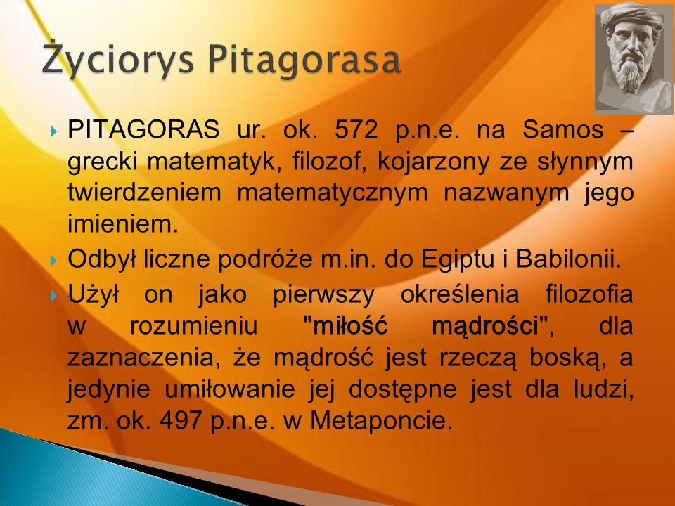 PITAGORAS ur. ok. 572 p.n.e. na Samos – grecki matematyk, filozof, kojarzony ze słynnym twierdzeniem matematycznym nazwanym jego imieniem. Odbył liczn