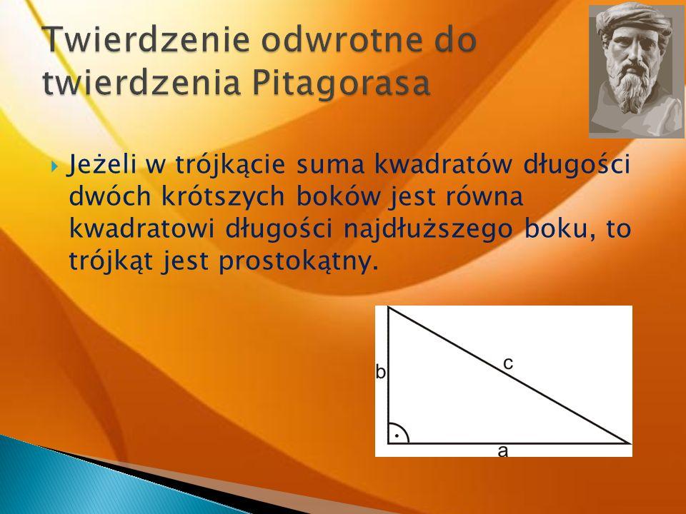 Jeżeli w trójkącie suma kwadratów długości dwóch krótszych boków jest równa kwadratowi długości najdłuższego boku, to trójkąt jest prostokątny.
