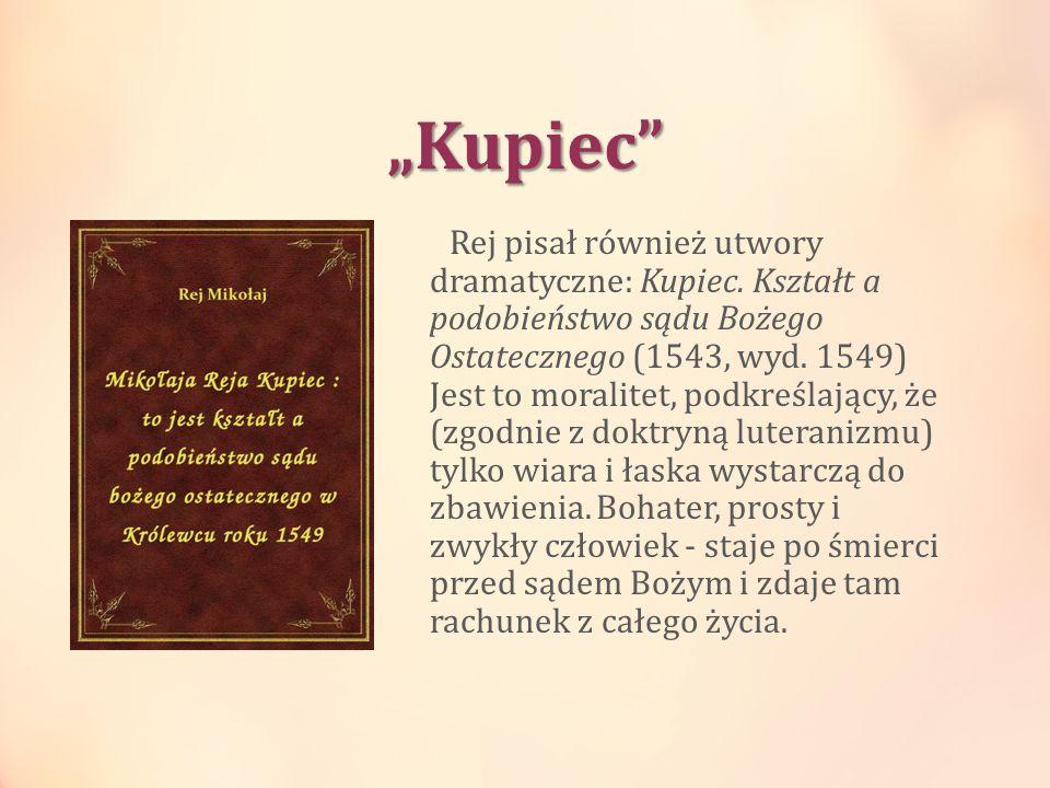 Kupiec Rej pisał również utwory dramatyczne: Kupiec. Kształt a podobieństwo sądu Bożego Ostatecznego (1543, wyd. 1549) Jest to moralitet, podkreślając
