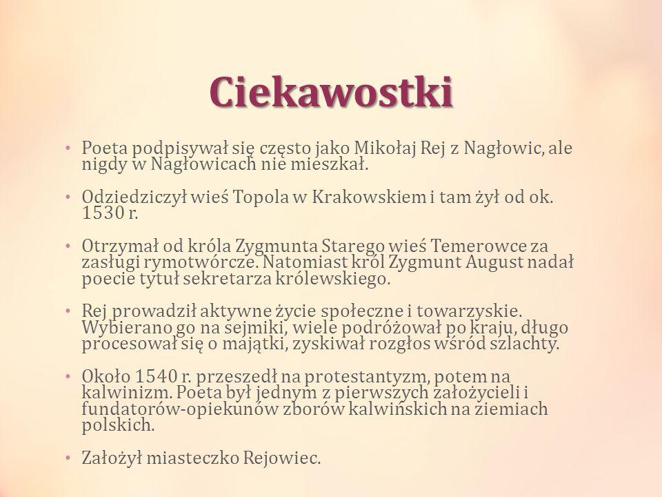 Ciekawostki Poeta podpisywał się często jako Mikołaj Rej z Nagłowic, ale nigdy w Nagłowicach nie mieszkał. Odziedziczył wieś Topola w Krakowskiem i ta