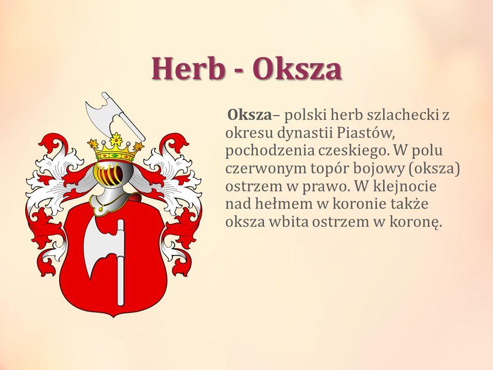 Herb - Oksza Oksza– polski herb szlachecki z okresu dynastii Piastów, pochodzenia czeskiego. W polu czerwonym topór bojowy (oksza) ostrzem w prawo. W