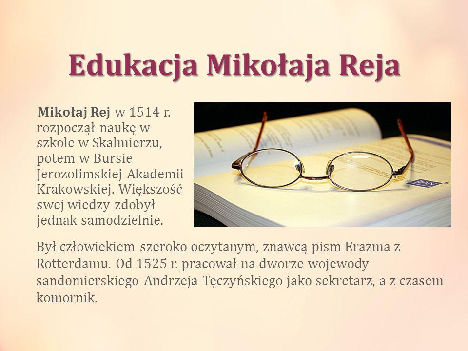Edukacja Mikołaja Reja Mikołaj Rej w 1514 r. rozpoczął naukę w szkole w Skalmierzu, potem w Bursie Jerozolimskiej Akademii Krakowskiej. Większość swej