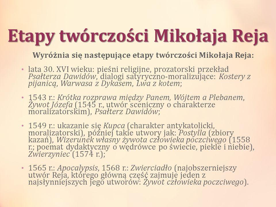 Etapy twórczości Mikołaja Reja Wyróżnia się następujące etapy twórczości Mikołaja Reja: lata 30. XVI wieku: pieśni religijne, prozatorski przekład Psa