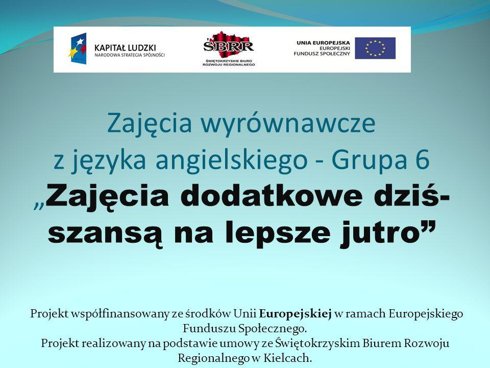 Zajęcia wyrównawcze z języka angielskiego - Grupa 6 Zajęcia dodatkowe dziś- szansą na lepsze jutro Projekt współfinansowany ze środków Unii Europejski