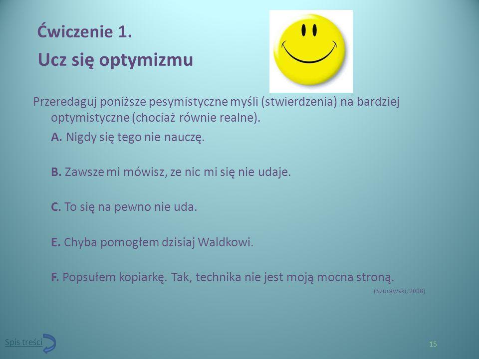 15 Ćwiczenie 1. Ucz się optymizmu Przeredaguj poniższe pesymistyczne myśli (stwierdzenia) na bardziej optymistyczne (chociaż równie realne). A. Nigdy