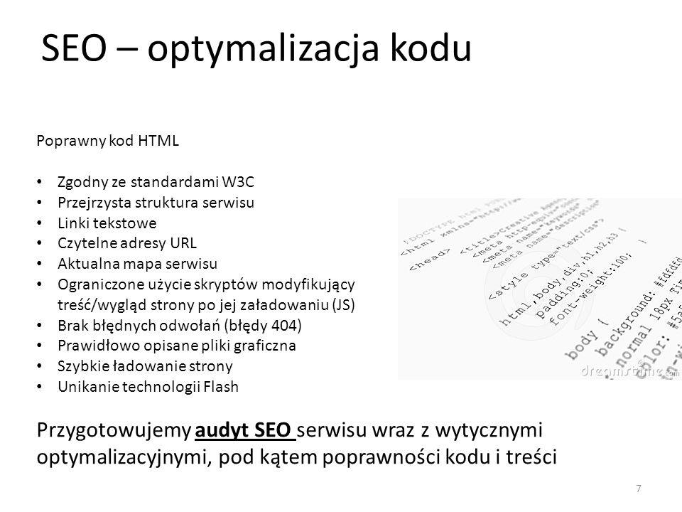 SEO – optymalizacja kodu Poprawny kod HTML Zgodny ze standardami W3C Przejrzysta struktura serwisu Linki tekstowe Czytelne adresy URL Aktualna mapa serwisu Ograniczone użycie skryptów modyfikujący treść/wygląd strony po jej załadowaniu (JS) Brak błędnych odwołań (błędy 404) Prawidłowo opisane pliki graficzna Szybkie ładowanie strony Unikanie technologii Flash Przygotowujemy audyt SEO serwisu wraz z wytycznymi optymalizacyjnymi, pod kątem poprawności kodu i treści 7