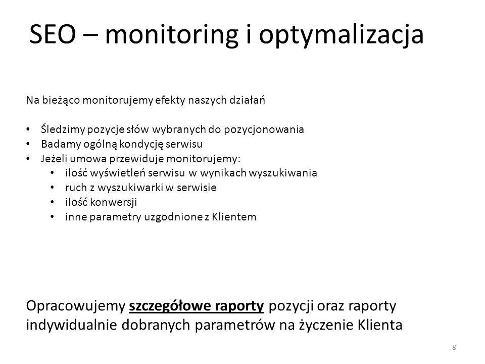 SEO – monitoring i optymalizacja Na bieżąco monitorujemy efekty naszych działań Śledzimy pozycje słów wybranych do pozycjonowania Badamy ogólną kondycję serwisu Jeżeli umowa przewiduje monitorujemy: ilość wyświetleń serwisu w wynikach wyszukiwania ruch z wyszukiwarki w serwisie ilość konwersji inne parametry uzgodnione z Klientem Opracowujemy szczegółowe raporty pozycji oraz raporty indywidualnie dobranych parametrów na życzenie Klienta 8