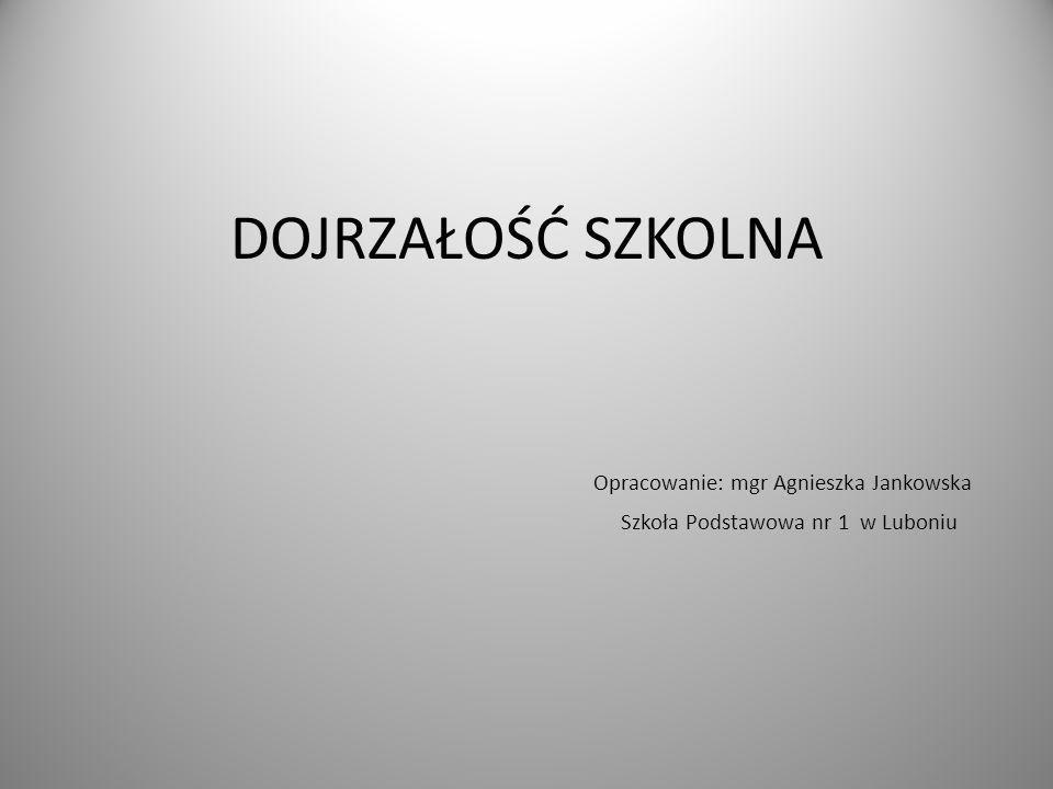 DOJRZAŁOŚĆ SZKOLNA Opracowanie: mgr Agnieszka Jankowska Szkoła Podstawowa nr 1 w Luboniu