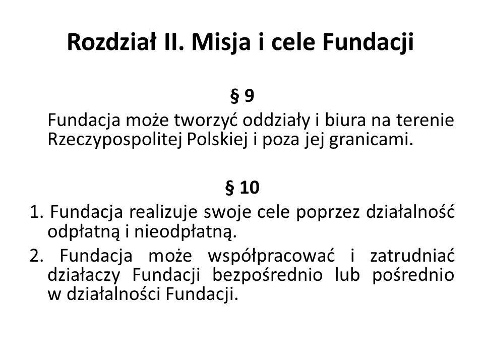 Rozdział II. Misja i cele Fundacji § 9 Fundacja może tworzyć oddziały i biura na terenie Rzeczypospolitej Polskiej i poza jej granicami. § 10 1. Funda
