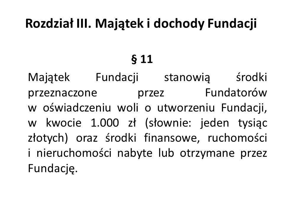 Rozdział III. Majątek i dochody Fundacji § 11 Majątek Fundacji stanowią środki przeznaczone przez Fundatorów w oświadczeniu woli o utworzeniu Fundacji