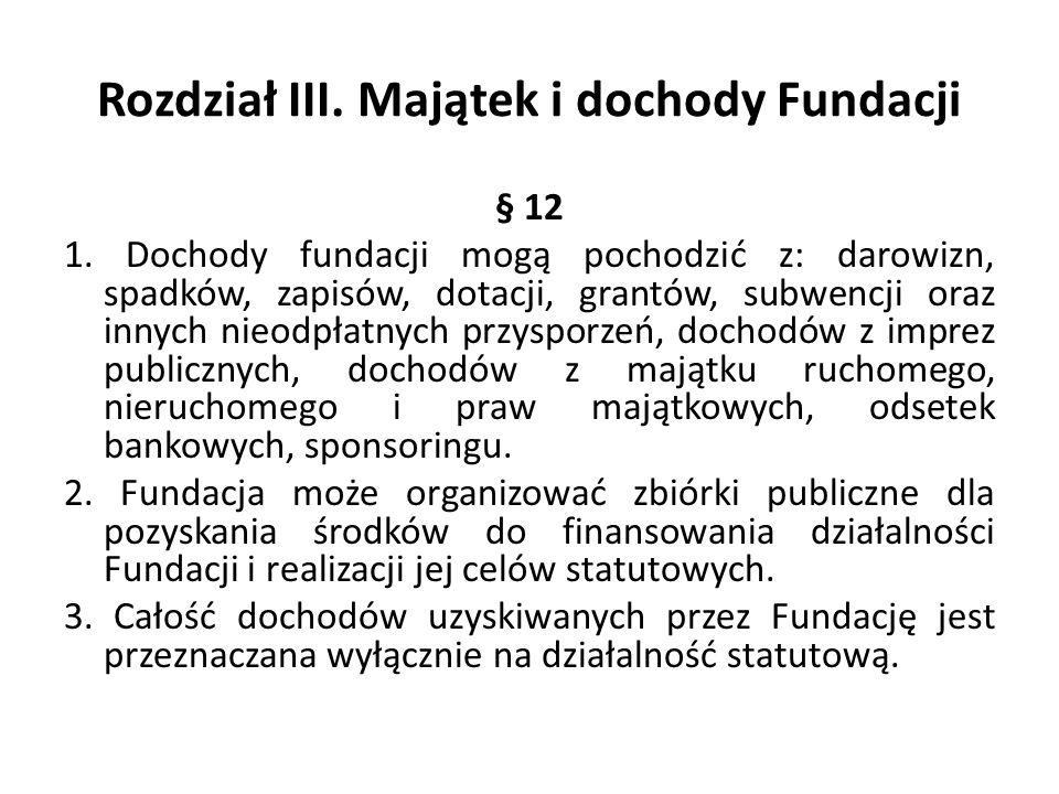 Rozdział III. Majątek i dochody Fundacji § 12 1. Dochody fundacji mogą pochodzić z: darowizn, spadków, zapisów, dotacji, grantów, subwencji oraz innyc