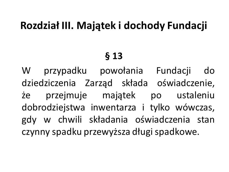 Rozdział III. Majątek i dochody Fundacji § 13 W przypadku powołania Fundacji do dziedziczenia Zarząd składa oświadczenie, że przejmuje majątek po usta