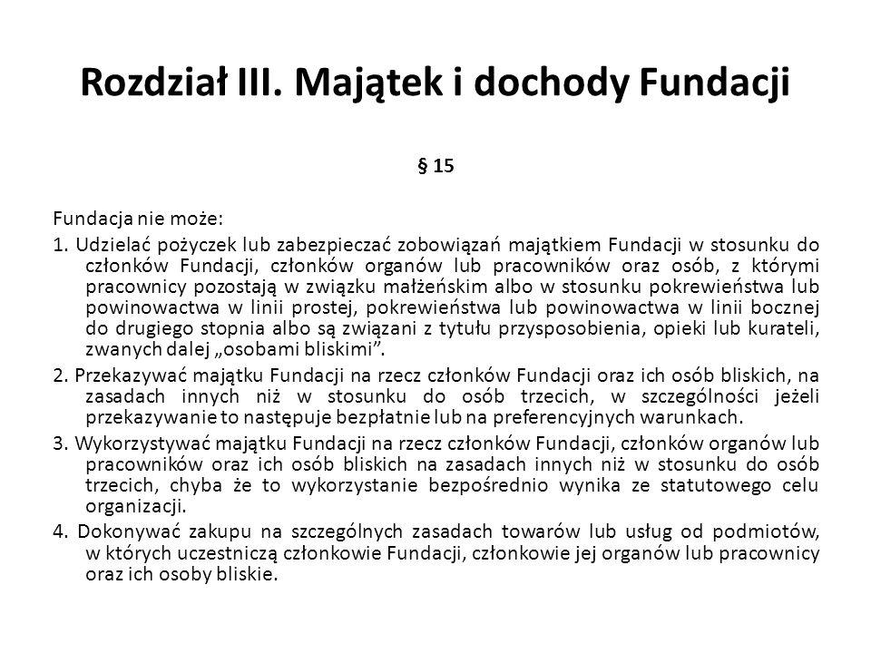 Rozdział III. Majątek i dochody Fundacji § 15 Fundacja nie może: 1. Udzielać pożyczek lub zabezpieczać zobowiązań majątkiem Fundacji w stosunku do czł