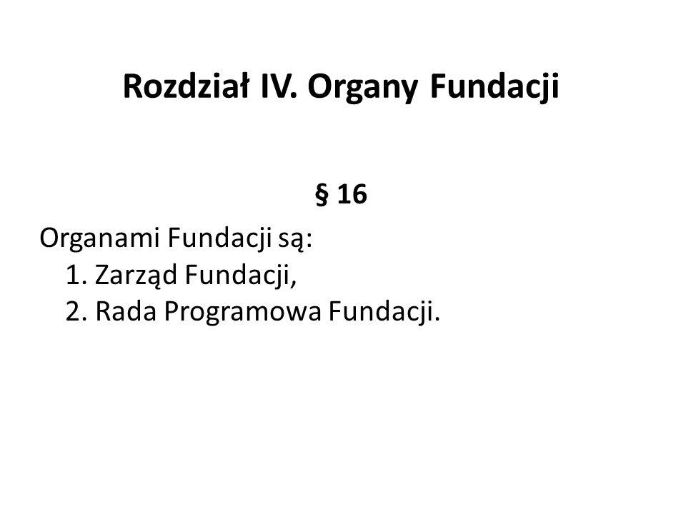 Rozdział IV. Organy Fundacji § 16 Organami Fundacji są: 1. Zarząd Fundacji, 2. Rada Programowa Fundacji.