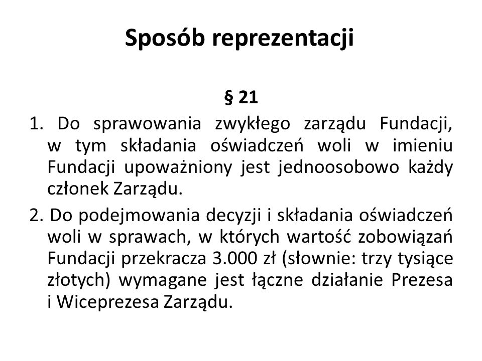 Sposób reprezentacji § 21 1. Do sprawowania zwykłego zarządu Fundacji, w tym składania oświadczeń woli w imieniu Fundacji upoważniony jest jednoosobow