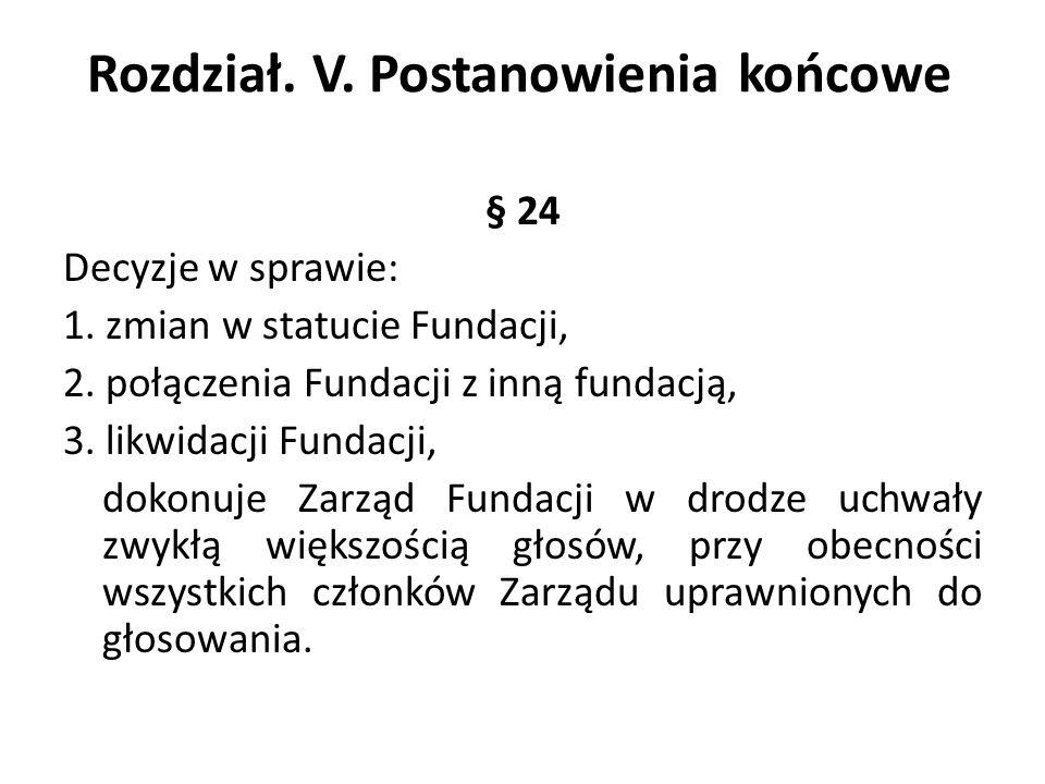 Rozdział. V. Postanowienia końcowe § 24 Decyzje w sprawie: 1. zmian w statucie Fundacji, 2. połączenia Fundacji z inną fundacją, 3. likwidacji Fundacj