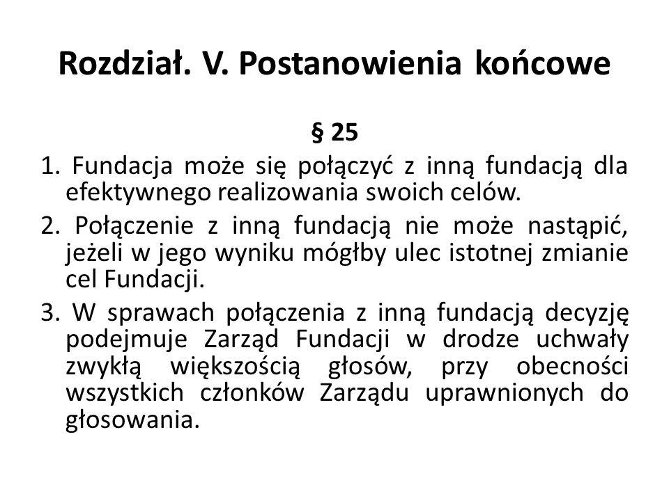 Rozdział. V. Postanowienia końcowe § 25 1. Fundacja może się połączyć z inną fundacją dla efektywnego realizowania swoich celów. 2. Połączenie z inną