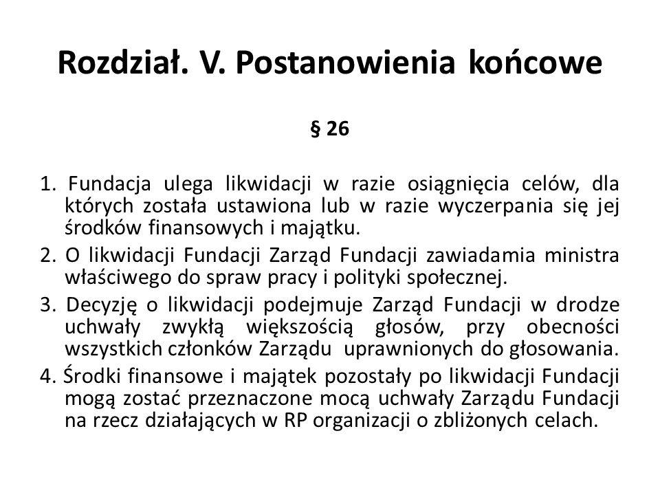 Rozdział. V. Postanowienia końcowe § 26 1. Fundacja ulega likwidacji w razie osiągnięcia celów, dla których została ustawiona lub w razie wyczerpania