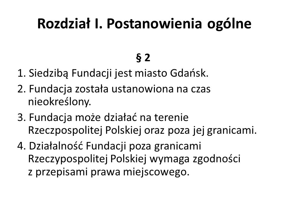 Rozdział I. Postanowienia ogólne § 2 1. Siedzibą Fundacji jest miasto Gdańsk. 2. Fundacja została ustanowiona na czas nieokreślony. 3. Fundacja może d