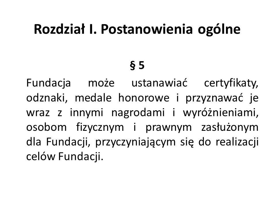 Rozdział I. Postanowienia ogólne § 5 Fundacja może ustanawiać certyfikaty, odznaki, medale honorowe i przyznawać je wraz z innymi nagrodami i wyróżnie